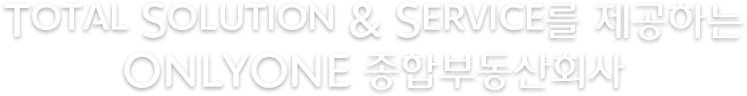 Total Solution & Service를 제공하는 ONLYONE 종합부동산회사